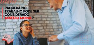 Paquera no trabalho pode ser considerado assédio moral?
