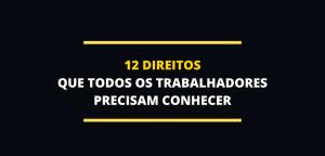 12 DIREITOS QUE TODOS OS TRABALHADORES PRECISAM CONHECER